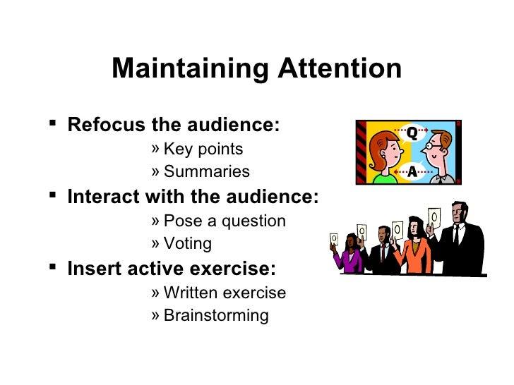 Maintaining Attention <ul><li>Refocus the audience: </li></ul><ul><ul><ul><ul><ul><li>Key points </li></ul></ul></ul></ul>...