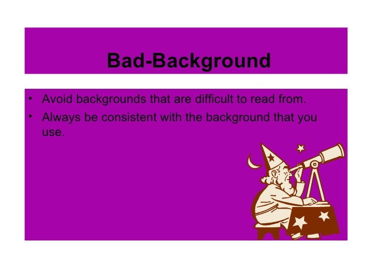 Bad-Background <ul><li>Avoid backgrounds that are difficult to read from. </li></ul><ul><li>Always be consistent with the ...