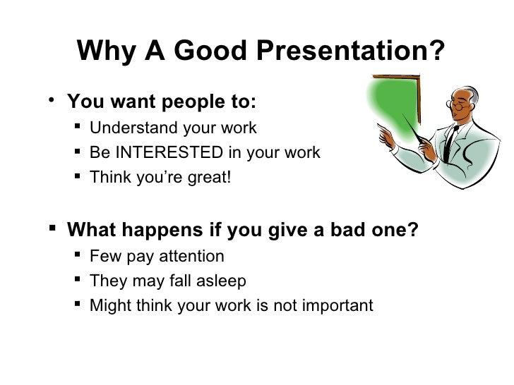Why A Good Presentation? <ul><li>You want people to: </li></ul><ul><ul><li>Understand your work </li></ul></ul><ul><ul><li...