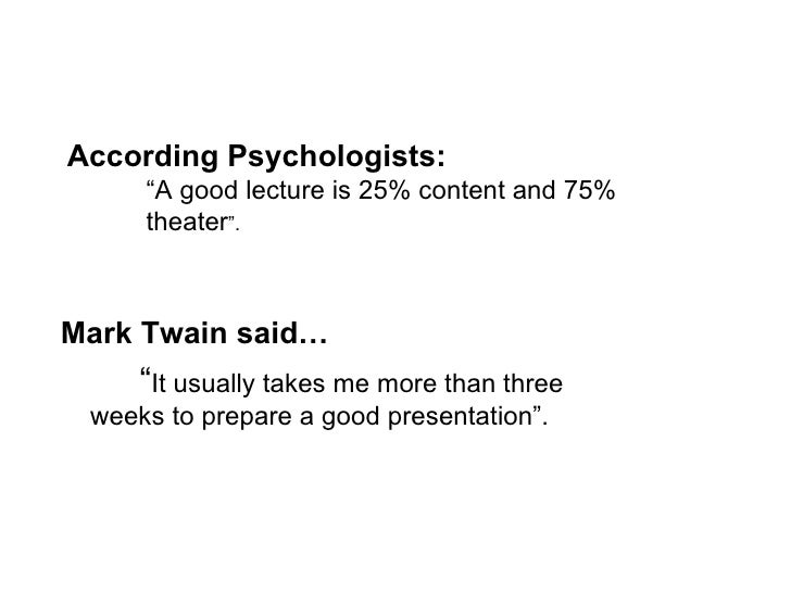 "<ul><li>Mark Twain said… </li></ul><ul><li>"" It usually takes me more than three  weeks to prepare a good presentation"". <..."