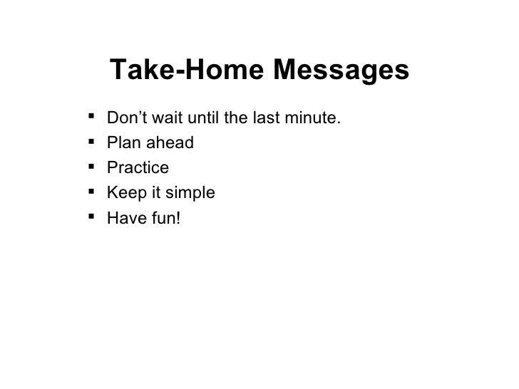 Take-Home Messages <ul><li>Don't wait until the last minute. </li></ul><ul><li>Plan ahead </li></ul><ul><li>Practice </li>...
