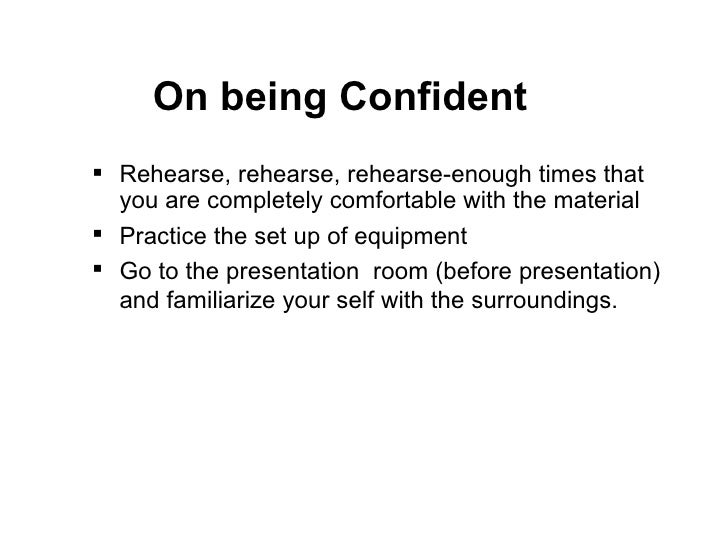 <ul><li>Rehearse, rehearse, rehearse-enough times that you are completely comfortable with the material  </li></ul><ul><li...