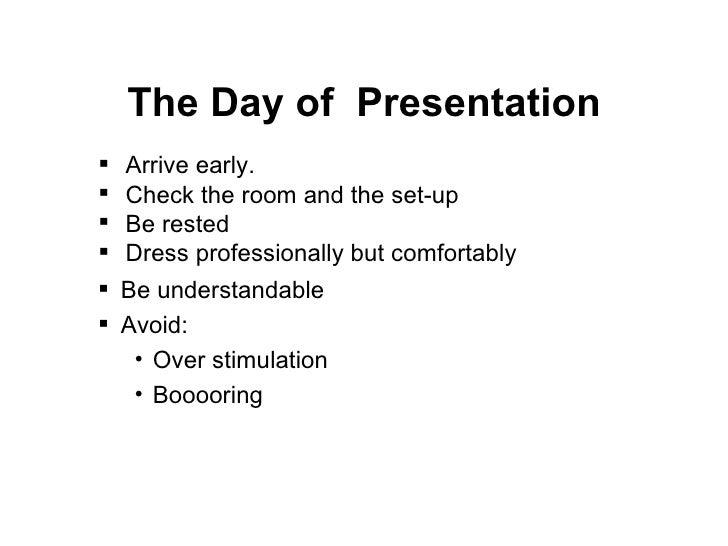 The Day of  Presentation <ul><li>Arrive early. </li></ul><ul><li>Check the room and the set-up </li></ul><ul><li>Be rested...