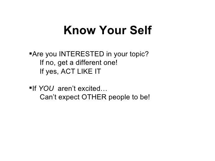 Know Your Self <ul><li>Are you INTERESTED in your topic? </li></ul><ul><ul><li>If no, get a different one! </li></ul></ul>...