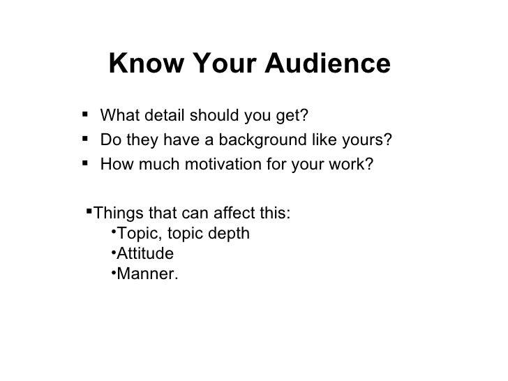 Know Your Audience <ul><li>What detail should you get? </li></ul><ul><li>Do they have a background like yours? </li></ul><...