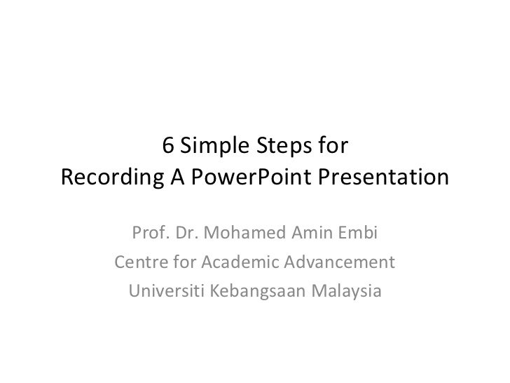 6 Simple Steps for Recording A PowerPoint Presentation Prof. Dr. Mohamed Amin Embi Centre for Academic Advancement Univers...