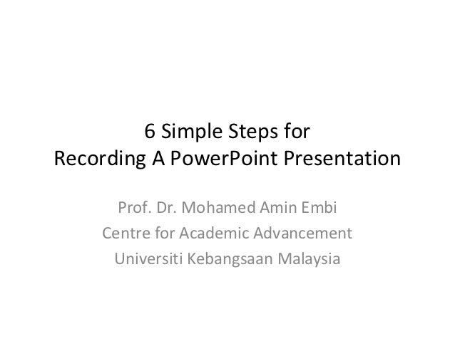 6 Simple Steps forRecording A PowerPoint Presentation      Prof. Dr. Mohamed Amin Embi    Centre for Academic Advancement ...