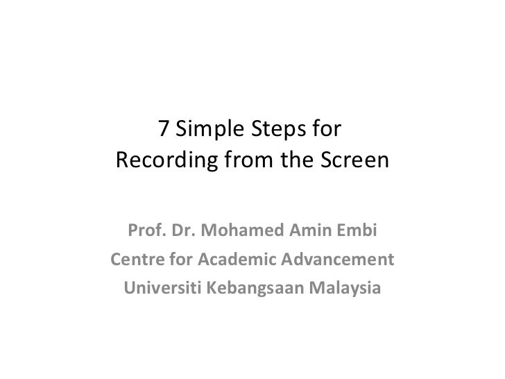 7 Simple Steps for  Recording from the Screen Prof. Dr. Mohamed Amin Embi Centre for Academic Advancement Universiti Keban...