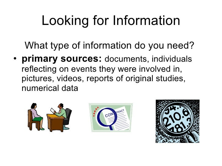 Looking for Information <ul><li>What type of information do you need?  </li></ul><ul><li>primary sources:   documents, ind...