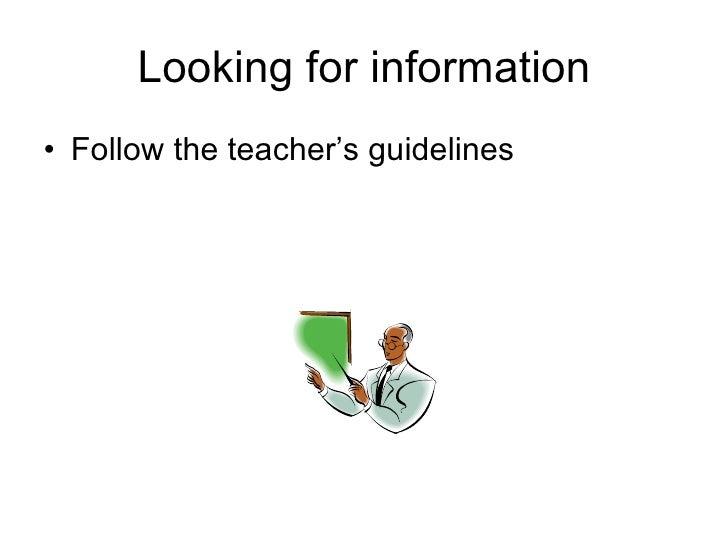 Looking for information <ul><li>Follow the teacher's guidelines </li></ul>