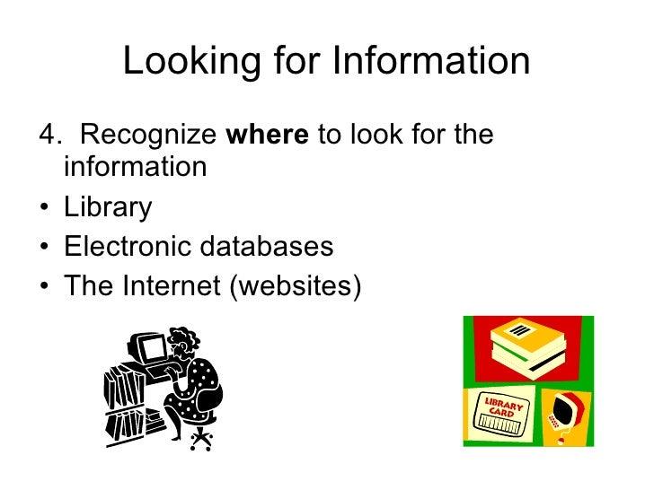 Looking for Information <ul><li>4.  Recognize  where  to look for the information </li></ul><ul><li>Library  </li></ul><ul...