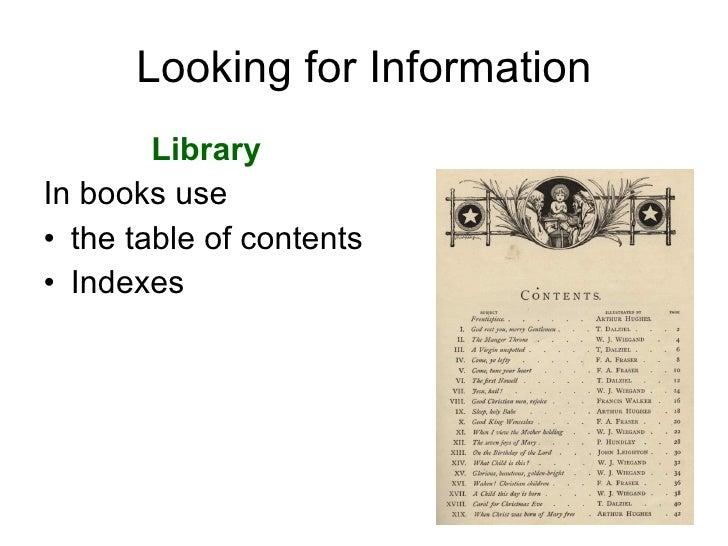 Looking for Information <ul><li>Library  </li></ul><ul><li>In books use  </li></ul><ul><li>the table of contents </li></ul...