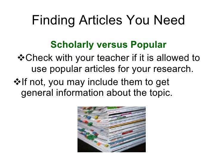 Finding Articles You Need <ul><li>Scholarly versus Popular </li></ul><ul><li>Check with your teacher if it is allowed to u...