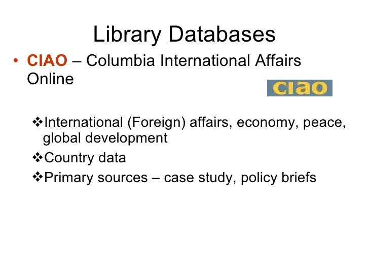 Library Databases <ul><li>CIAO  – Columbia International Affairs Online </li></ul><ul><ul><li>International (Foreign) affa...