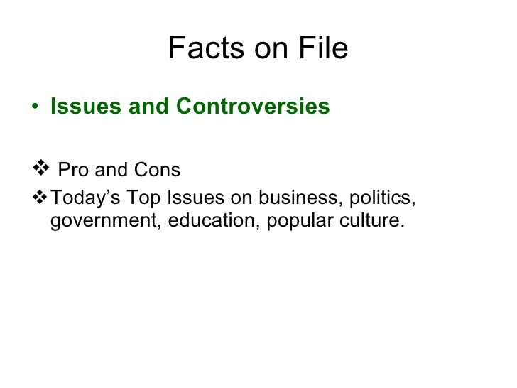 Facts on File <ul><li>Issues and Controversies   </li></ul><ul><li>Pro and Cons </li></ul><ul><li>Today's Top Issues on bu...