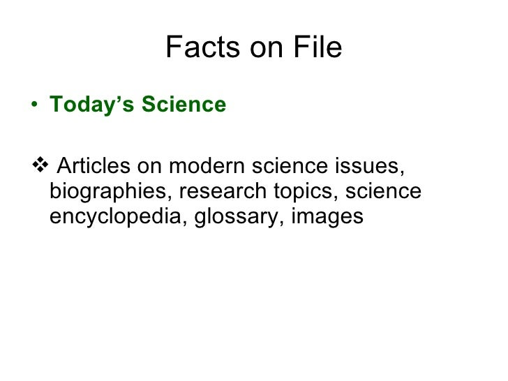 Facts on File <ul><li>Today's Science </li></ul><ul><li>Articles on modern science issues, biographies, research topics, s...