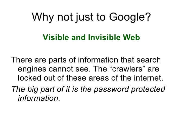 Why not just to Google? <ul><li>Visible and Invisible Web </li></ul><ul><li>There are parts of information that search eng...
