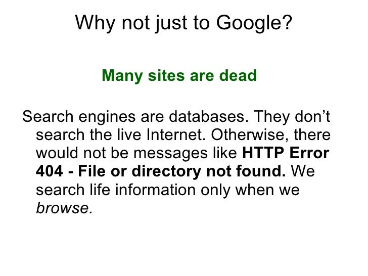 Why not just to Google? <ul><li>Many sites are dead     </li></ul><ul><li>Search engines are databases. They don't search ...