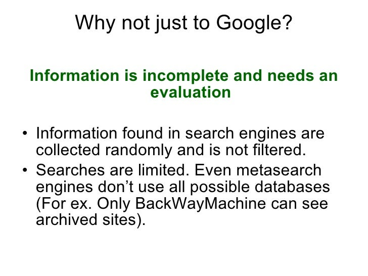 Why not just to Google? <ul><li>Information is incomplete and needs an evaluation </li></ul><ul><li>Information found in s...