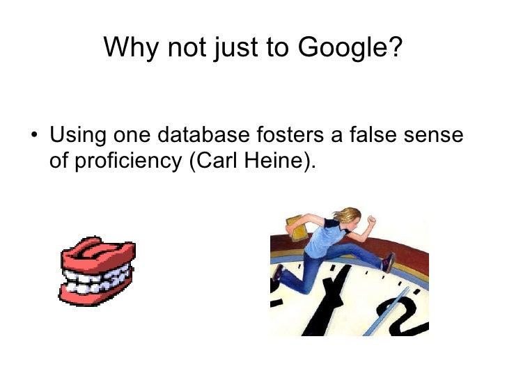 Why not just to Google? <ul><li>Using one database fosters a false sense of proficiency (Carl Heine). </li></ul>