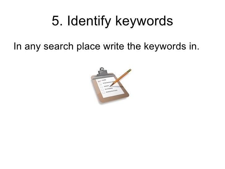 5. Identify keywords <ul><li>In any search place write the keywords in. </li></ul>