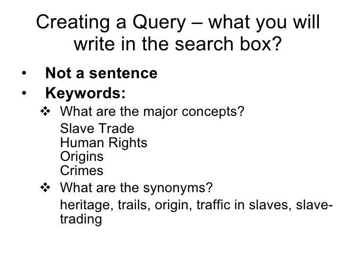 Creating a Query – what you will write in the search box? <ul><li>Not a sentence </li></ul><ul><li>Keywords: </li></ul><ul...