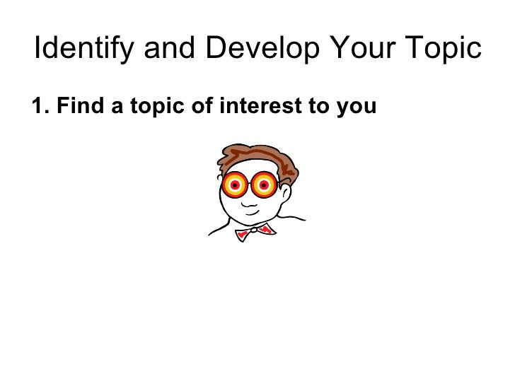 Identify and Develop Your Topic <ul><li>1. Find a topic of interest to you </li></ul>