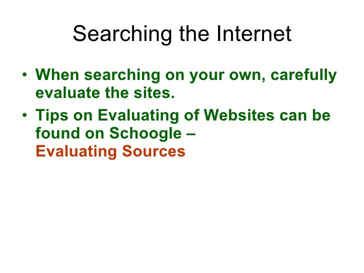 Searching the Internet <ul><li>When searching on your own, carefully evaluate the sites.  </li></ul><ul><li>Tips on Evalua...