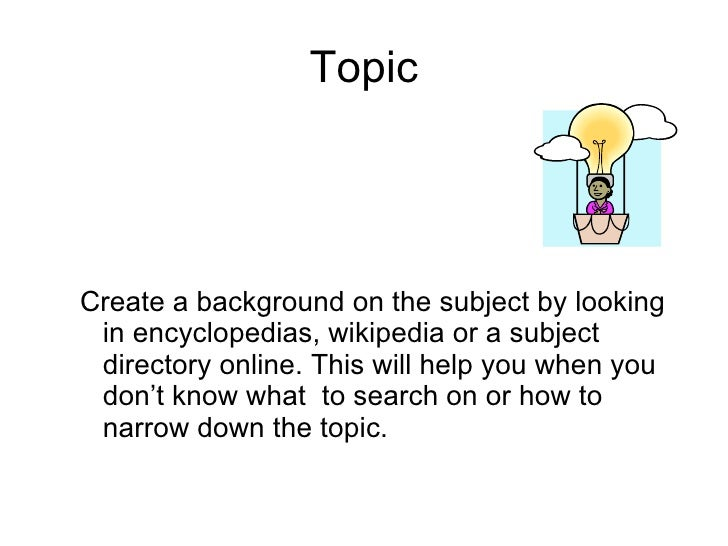 Topic <ul><ul><li>Create a background on the subject by looking in encyclopedias, wikipedia or a subject directory online....