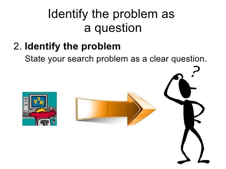 Identify the problem as  a question <ul><li>2.  Identify the problem </li></ul><ul><ul><li>State your search problem as a ...