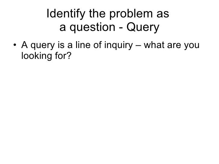 Identify the problem as  a question - Query <ul><li>A query is a line of inquiry – what are you looking for? </li></ul>