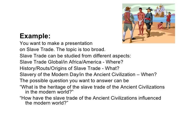 <ul><ul><li>Example: </li></ul></ul><ul><ul><li>You want to make a presentation </li></ul></ul><ul><ul><li>on Slave Trade....