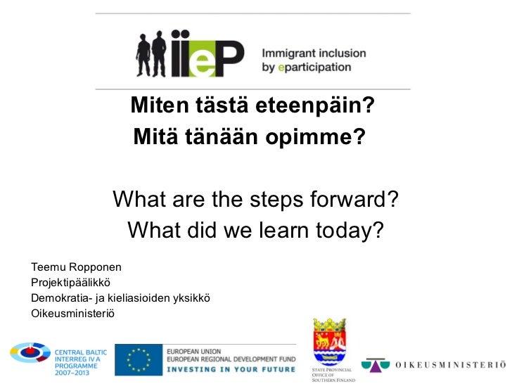 <ul><li>Miten tästä eteenpäin?   </li></ul><ul><li>Mitä tänään opimme?  </li></ul><ul><li>What are the steps forward? </l...