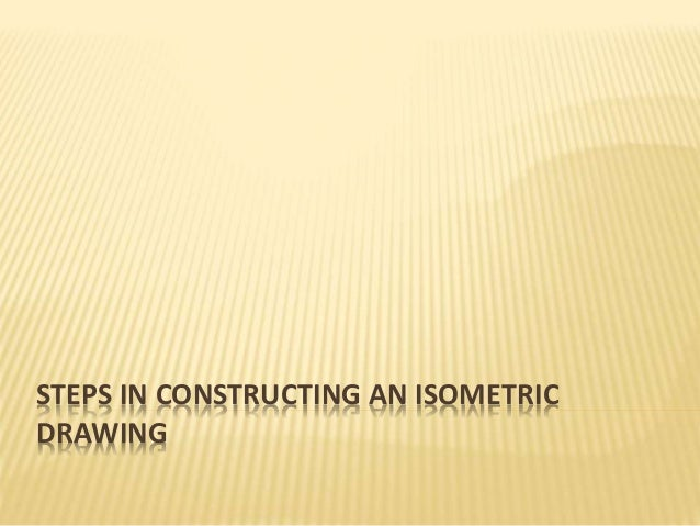 STEPS IN CONSTRUCTING AN ISOMETRIC DRAWING