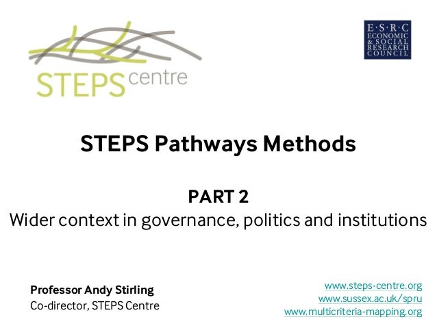 STEPS Pathways Methods PART 2 Wider context in governance, politics and institutions Professor Andy Stirling Co-director, ...