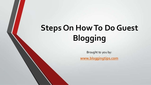 Steps On How To Do Guest Blogging Brought to you by:  www.bloggingtips.com