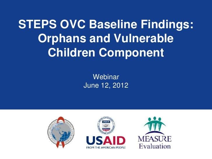 STEPS OVC Baseline Findings:   Orphans and Vulnerable    Children Component            Webinar          June 12, 2012
