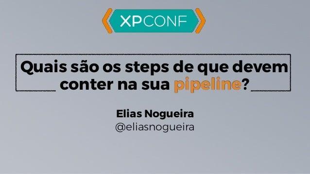 Quais são os steps de que devem conter na sua pipeline? Elias Nogueira @eliasnogueira