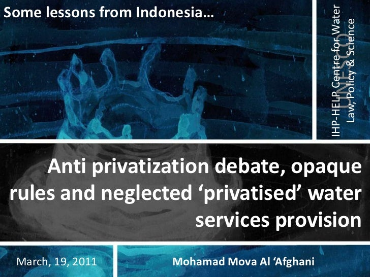 Some lessons from Indonesia…<br />Anti privatization debate, opaque rules and neglected 'privatised' water services provis...