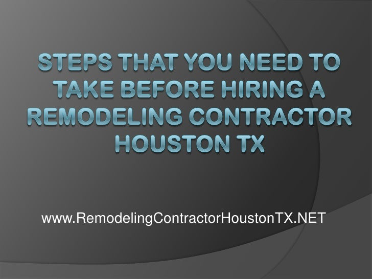 Steps That You Need to Take Before Hiring a Remodeling Contractor Houston TX<br />www.RemodelingContractorHoustonTX.NET<br />