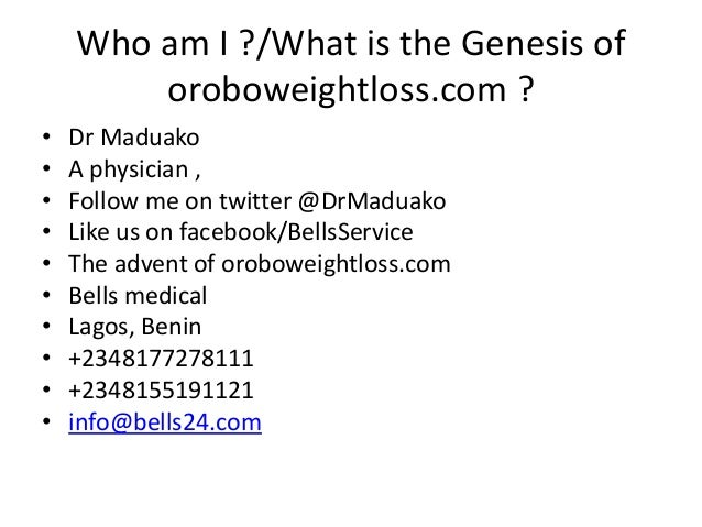Who am I ?/What is the Genesis of oroboweightloss.com ? • Dr Maduako • A physician , • Follow me on twitter @DrMaduako • L...