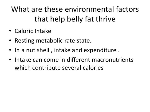 What are these environmental factors that help belly fat thrive • Caloric Intake • Resting metabolic rate state. • In a nu...