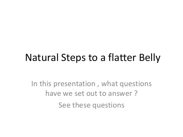 Natural Steps to a flatter Belly In this presentation , what questions have we set out to answer ? See these questions