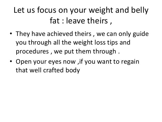 Let us focus on your weight and belly fat : leave theirs , • They have achieved theirs , we can only guide you through all...
