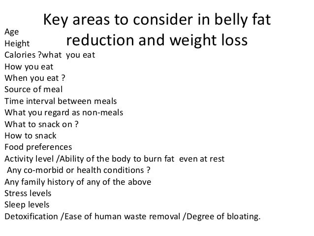 Key areas to consider in belly fat reduction and weight loss Age Height Calories ?what you eat How you eat When you eat ? ...