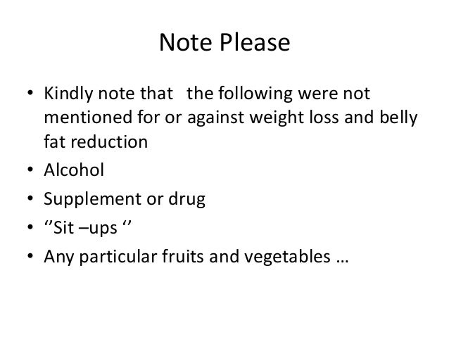 Note Please • Kindly note that the following were not mentioned for or against weight loss and belly fat reduction • Alcoh...