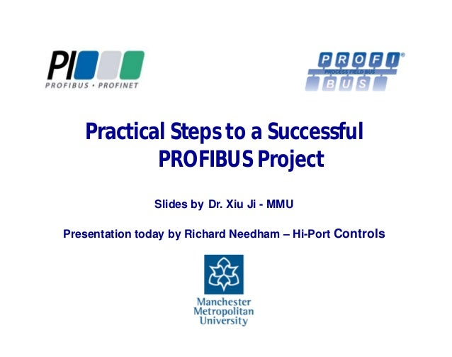 Practical Steps to a Successful PROFIBUS Project Slides by Dr. Xiu Ji - MMU Presentation today by Richard Needham – Hi-Por...