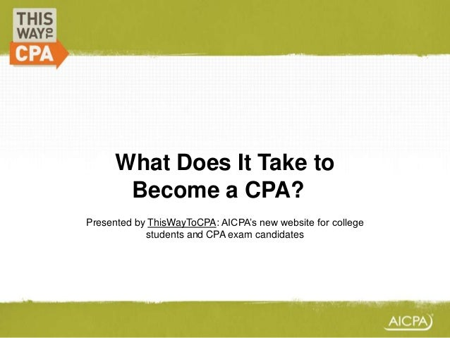 What Does It Take to Become a CPA?? Presented by ThisWayToCPA: AICPA's new website for college students and CPA exam candi...