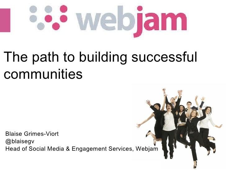 (c) 2010 Webjam Ltd - Confidential  The path to building successful communities Blaise Grimes-Viort @blaisegv Head of Soci...