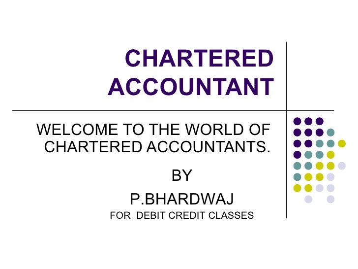 CHARTERED ACCOUNTANT WELCOME TO THE WORLD OF CHARTERED ACCOUNTANTS. BY P.BHARDWAJ FOR  DEBIT CREDIT CLASSES